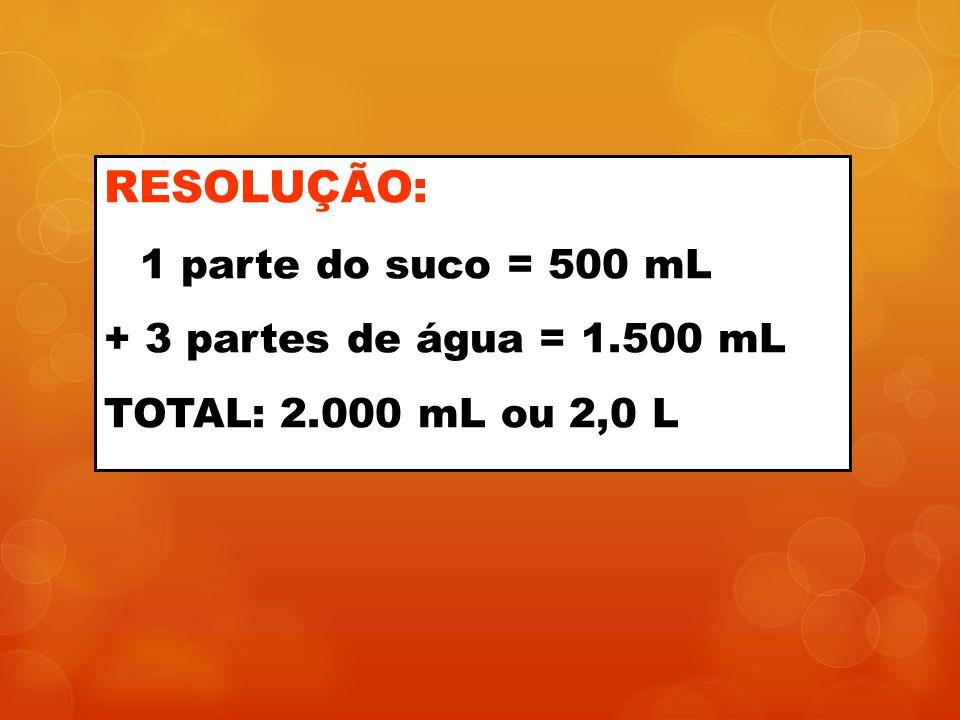 RESOLUÇÃO: + 3 partes de água = 1.500 mL TOTAL: 2.000 mL ou 2,0 L