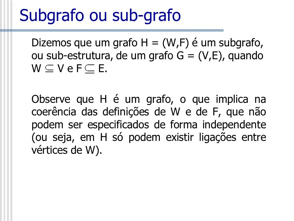 Subgrafo ou sub-grafo Dizemos que um grafo H = (W,F) é um subgrafo, ou sub-estrutura, de um grafo G = (V,E), quando W V e F E.