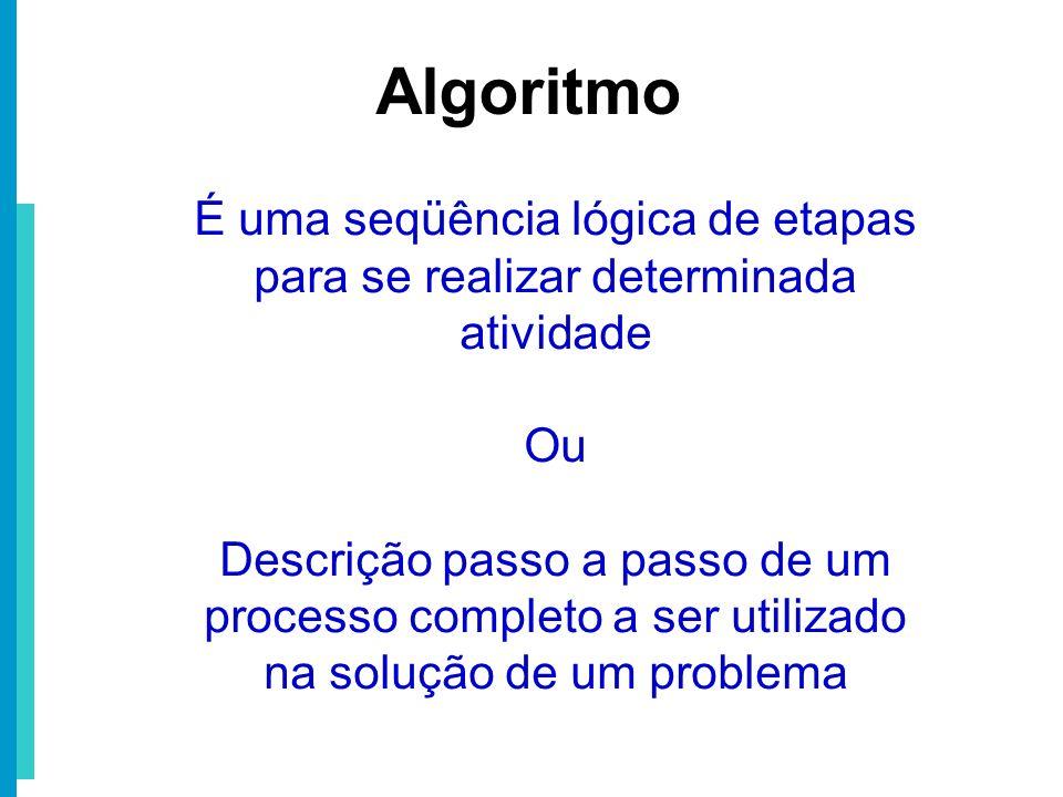 Algoritmo É uma seqüência lógica de etapas para se realizar determinada atividade. Ou.