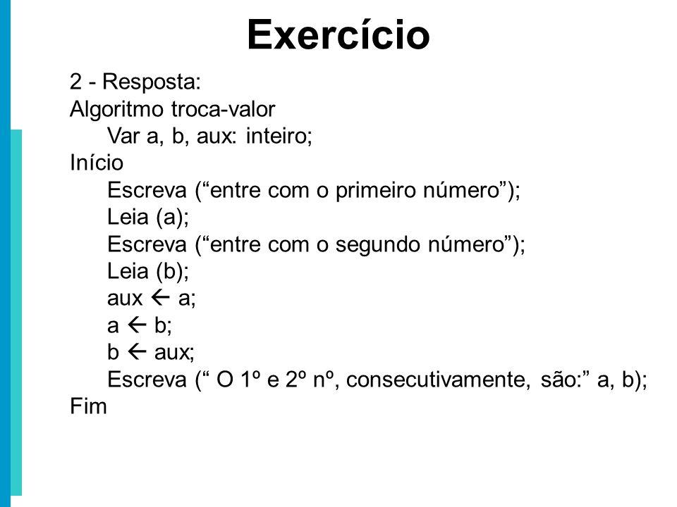 Exercício 2 - Resposta: Algoritmo troca-valor Var a, b, aux: inteiro;