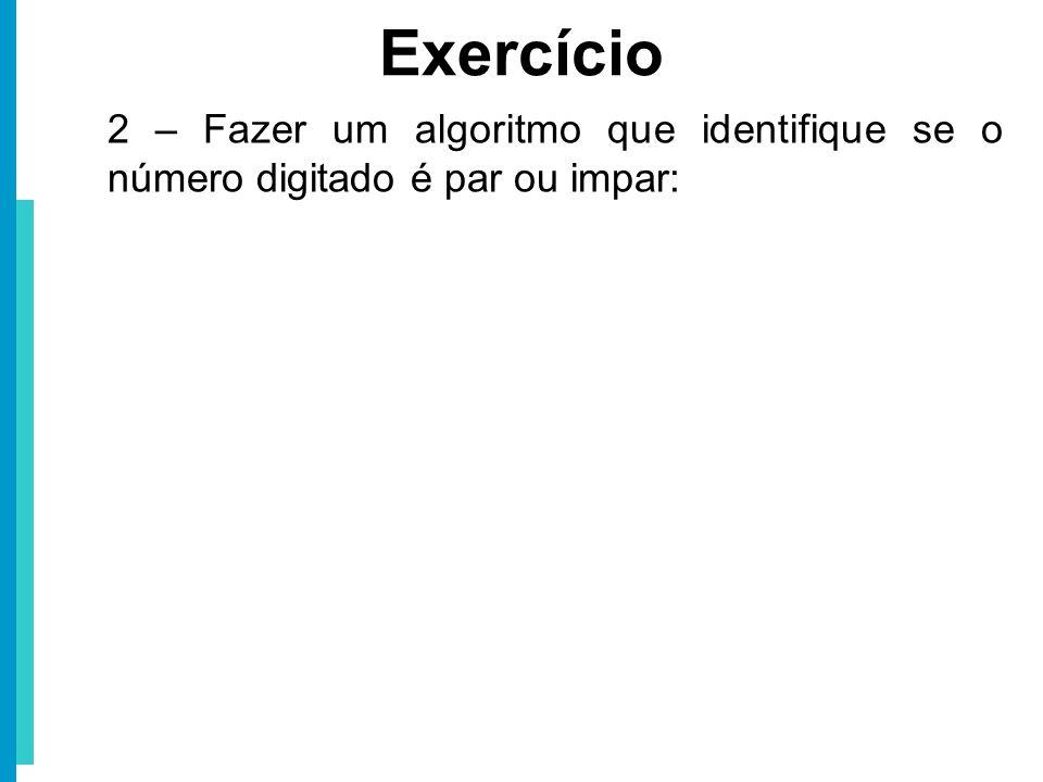 Exercício 2 – Fazer um algoritmo que identifique se o número digitado é par ou impar: