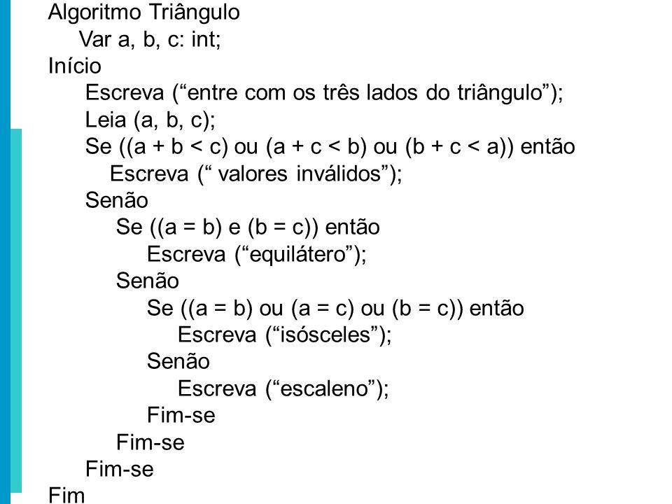 Algoritmo Triângulo Var a, b, c: int; Início. Escreva ( entre com os três lados do triângulo ); Leia (a, b, c);
