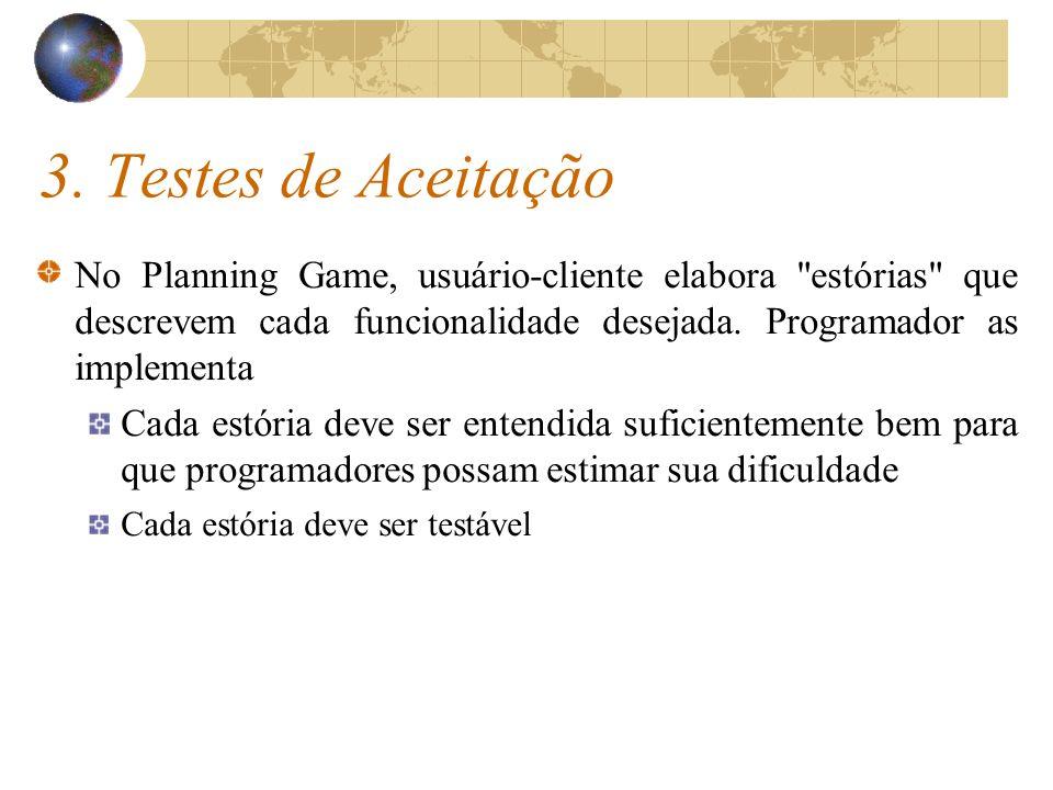 3. Testes de Aceitação No Planning Game, usuário-cliente elabora estórias que descrevem cada funcionalidade desejada. Programador as implementa.