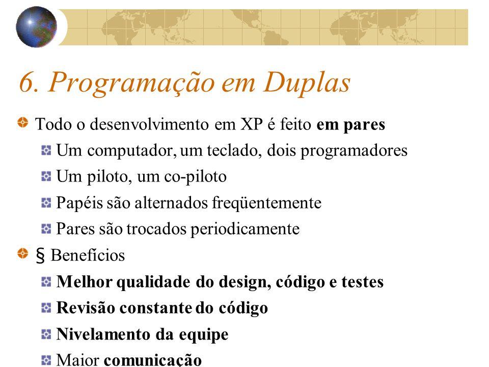 6. Programação em Duplas Todo o desenvolvimento em XP é feito em pares