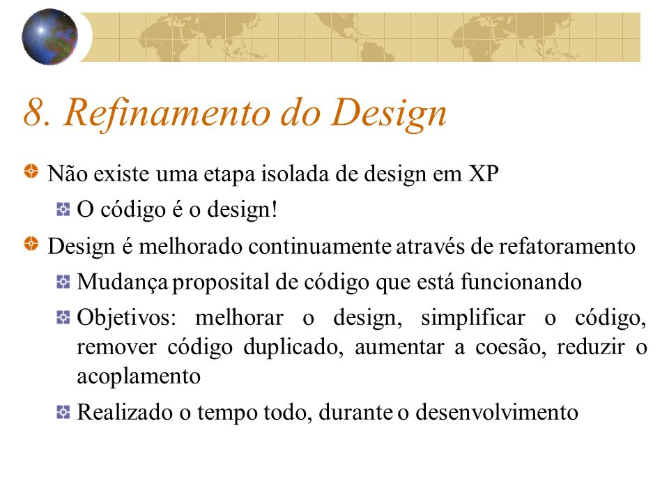 8. Refinamento do Design Não existe uma etapa isolada de design em XP