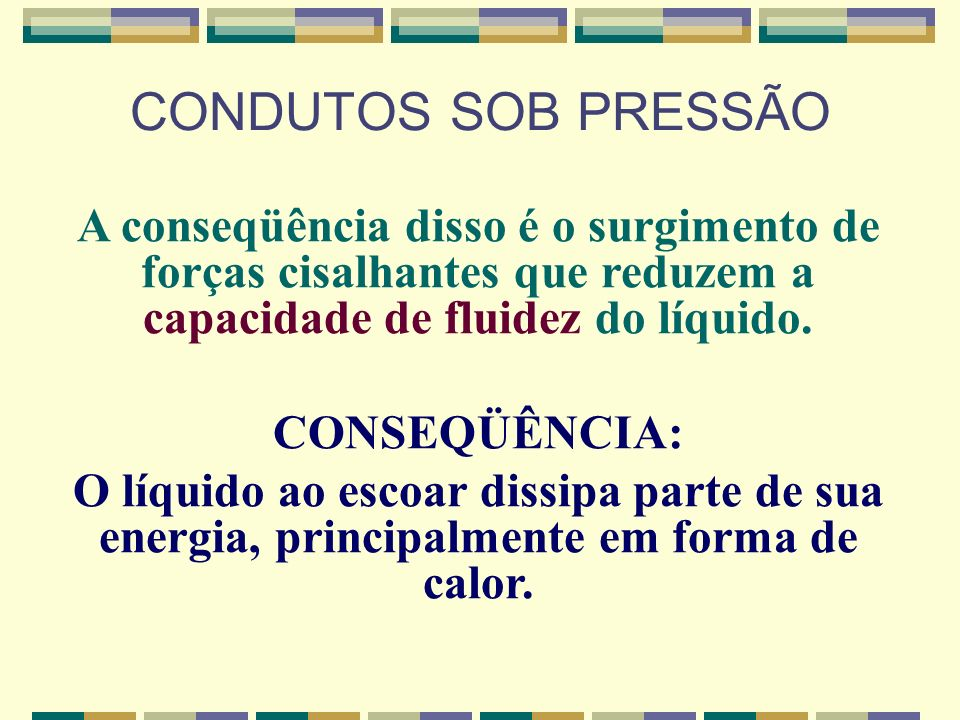CONDUTOS SOB PRESSÃO A conseqüência disso é o surgimento de forças cisalhantes que reduzem a capacidade de fluidez do líquido.