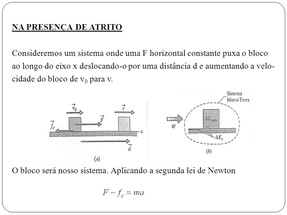NA PRESENÇA DE ATRITO Consideremos um sistema onde uma F horizontal constante puxa o bloco ao longo do eixo x deslocando-o por uma distância d e aumentando a velo- cidade do bloco de v0 para v.