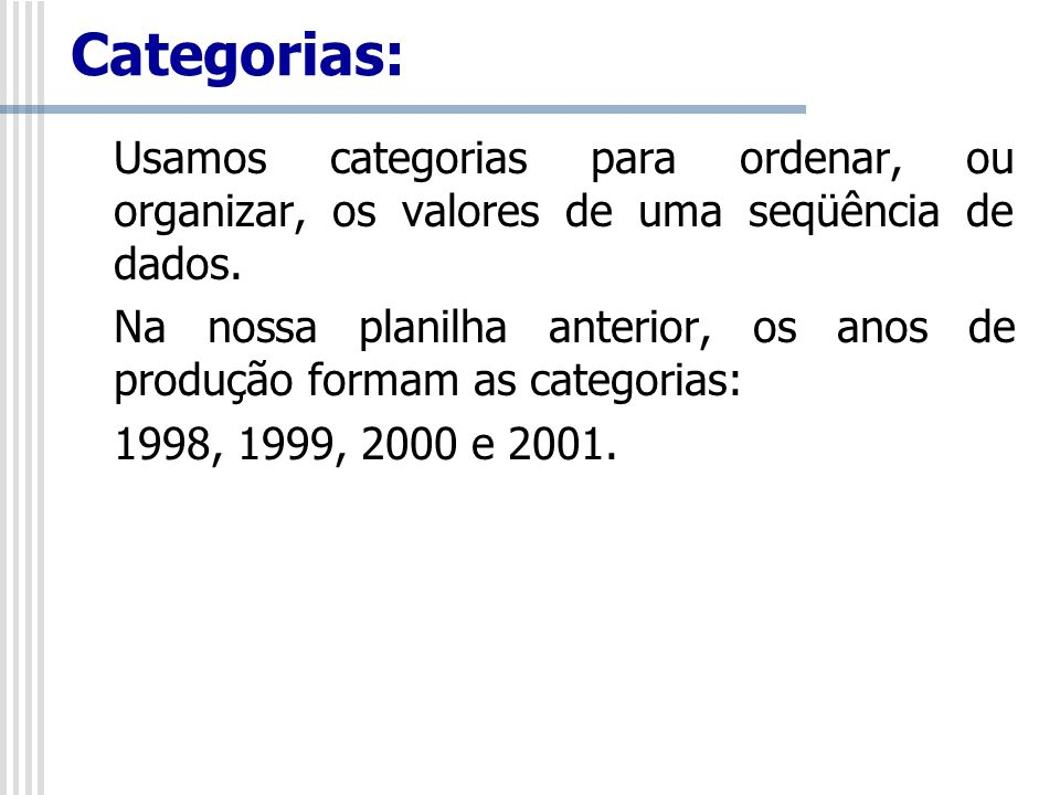 Categorias:Usamos categorias para ordenar, ou organizar, os valores de uma seqüência de dados.