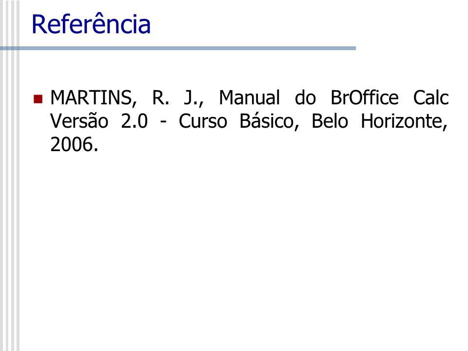 Referência MARTINS, R. J., Manual do BrOffice Calc Versão 2.0 - Curso Básico, Belo Horizonte, 2006.