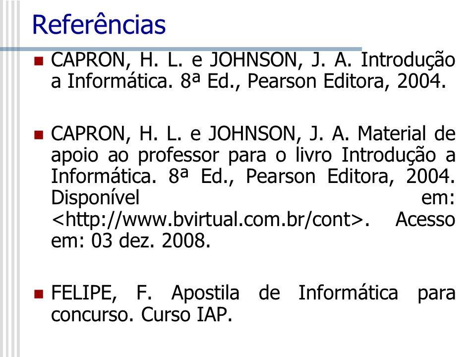 Referências CAPRON, H. L. e JOHNSON, J. A. Introdução a Informática. 8ª Ed., Pearson Editora, 2004.