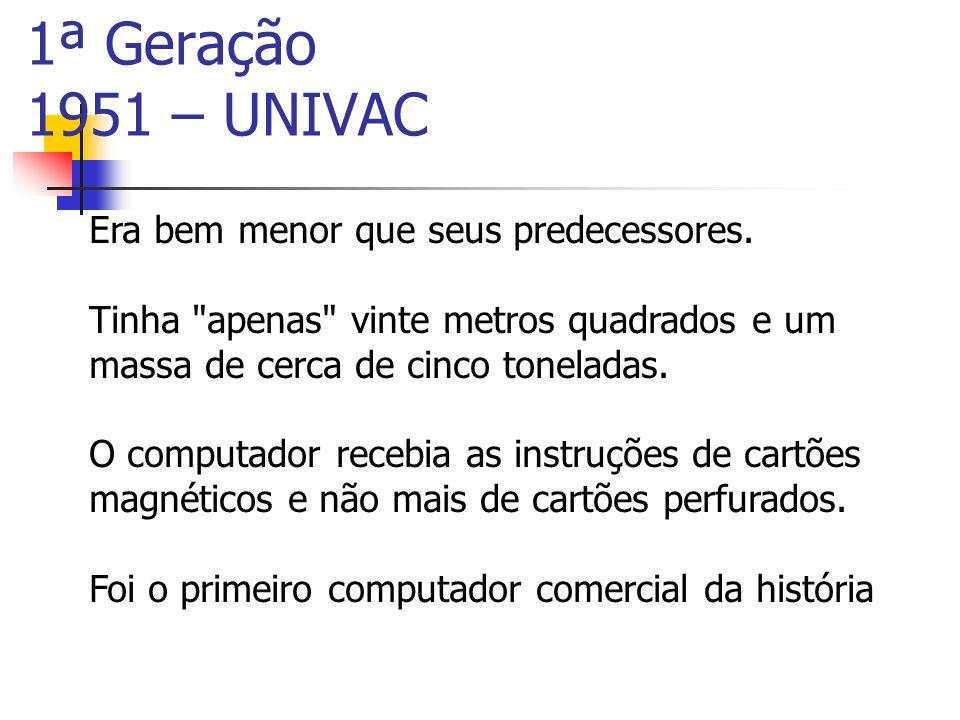 1ª Geração 1951 – UNIVAC Era bem menor que seus predecessores.
