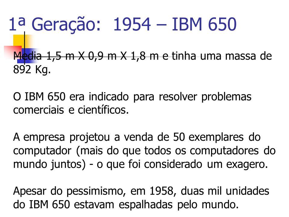 1ª Geração: 1954 – IBM 650 Media 1,5 m X 0,9 m X 1,8 m e tinha uma massa de 892 Kg.