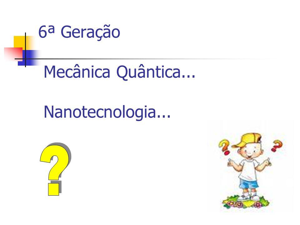 6ª Geração Mecânica Quântica... Nanotecnologia...