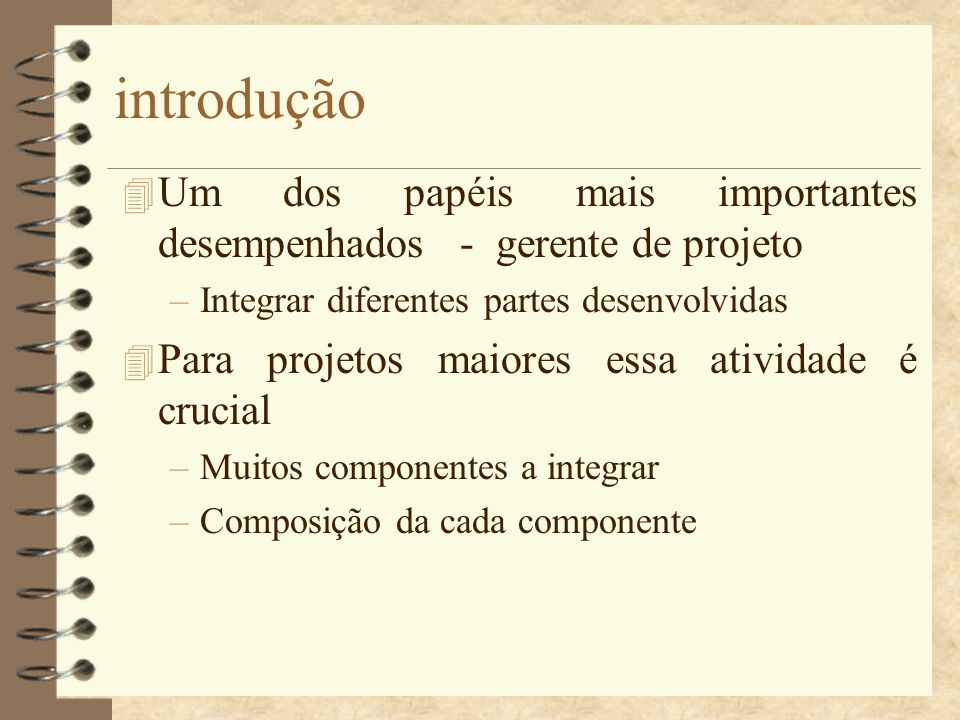 introdução Um dos papéis mais importantes desempenhados - gerente de projeto. Integrar diferentes partes desenvolvidas.