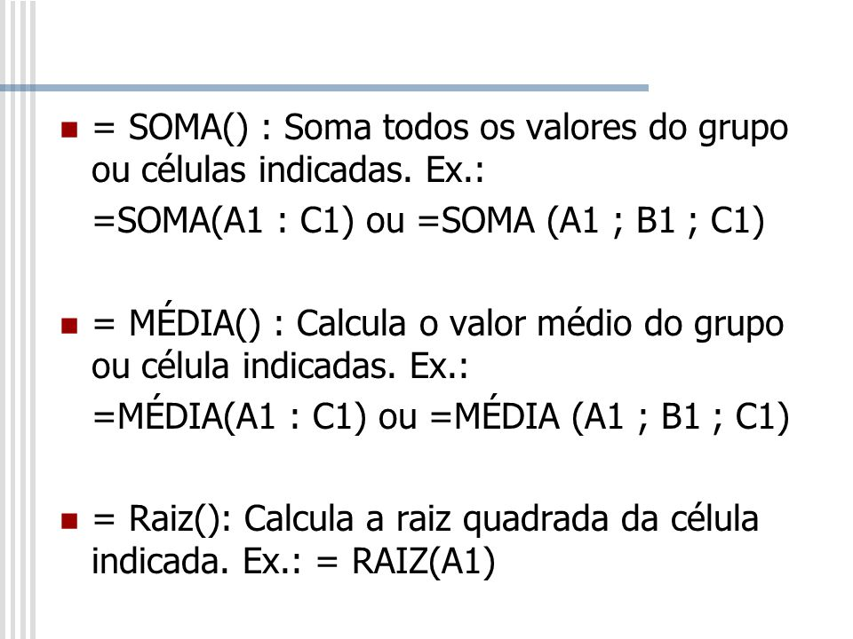 = SOMA() : Soma todos os valores do grupo ou células indicadas. Ex.: