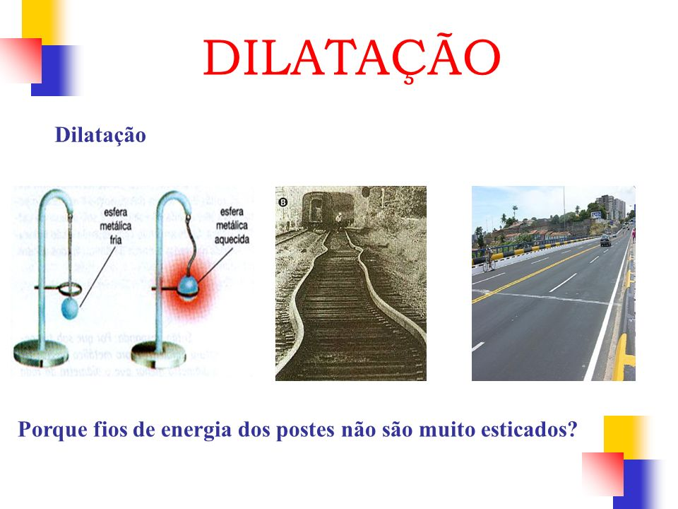 DILATAÇÃO Dilatação Porque fios de energia dos postes não são muito esticados
