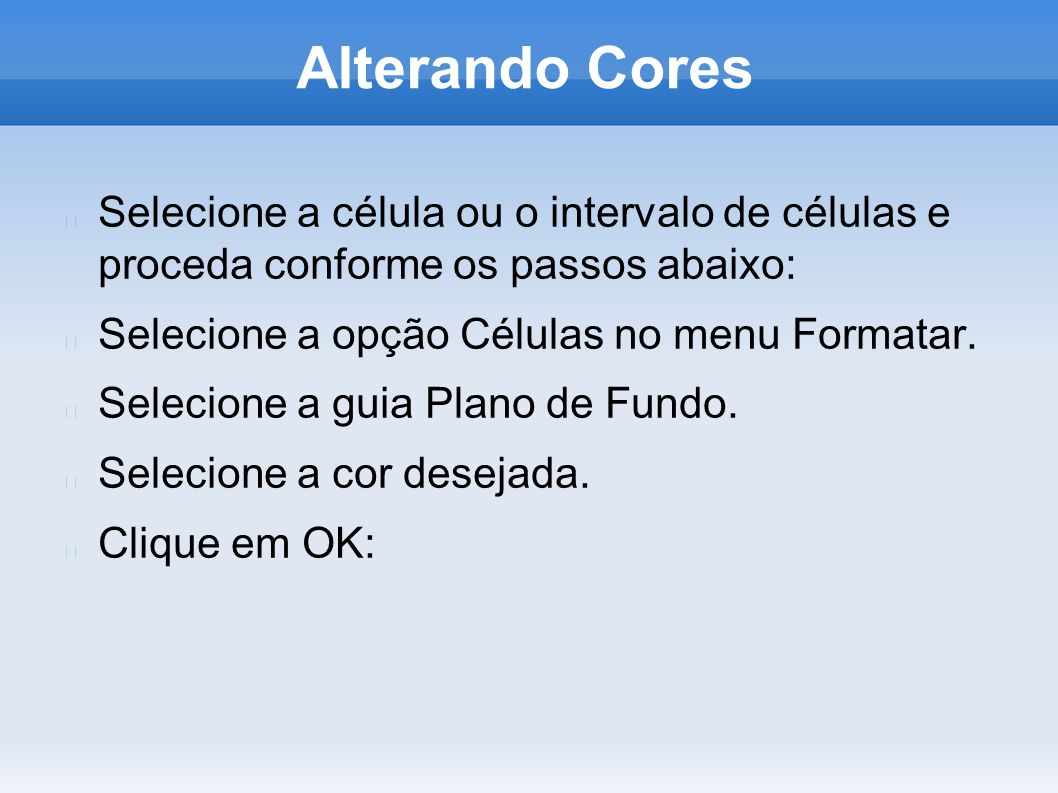 Alterando CoresSelecione a célula ou o intervalo de células e proceda conforme os passos abaixo: Selecione a opção Células no menu Formatar.