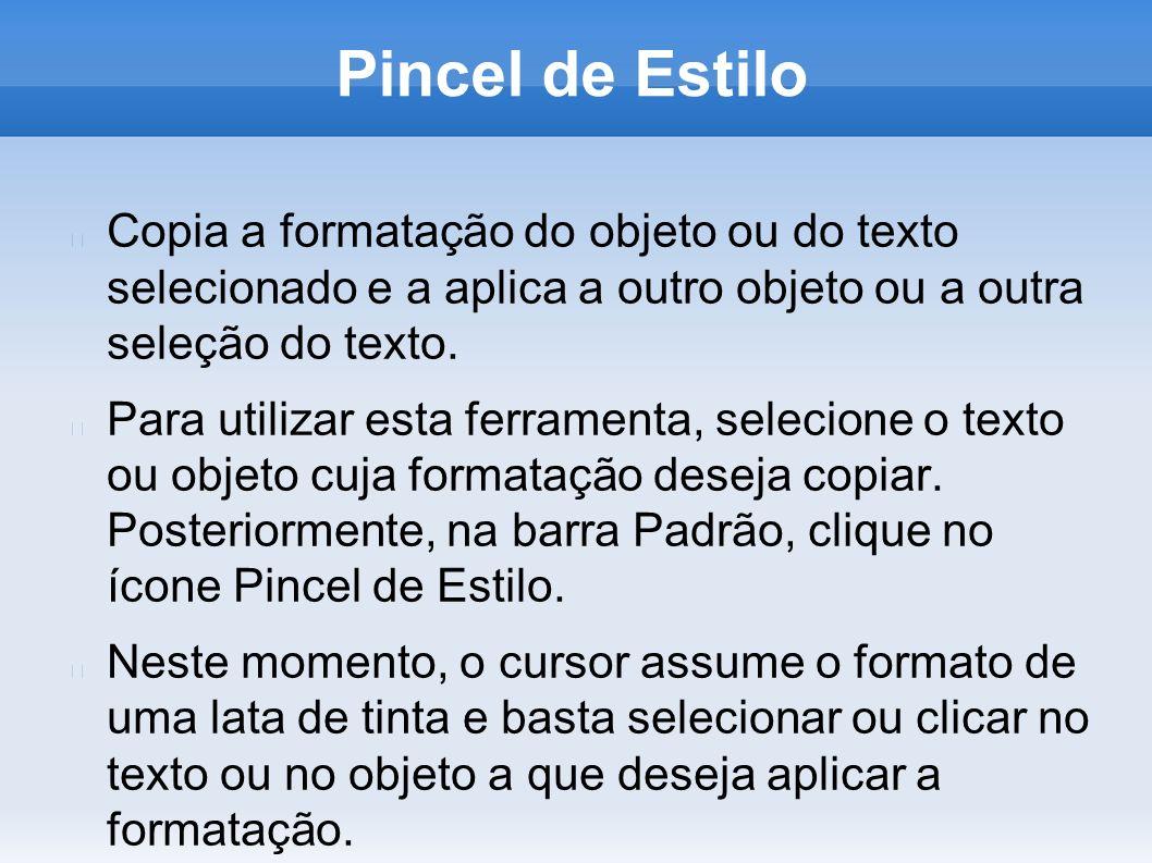 Pincel de EstiloCopia a formatação do objeto ou do texto selecionado e a aplica a outro objeto ou a outra seleção do texto.
