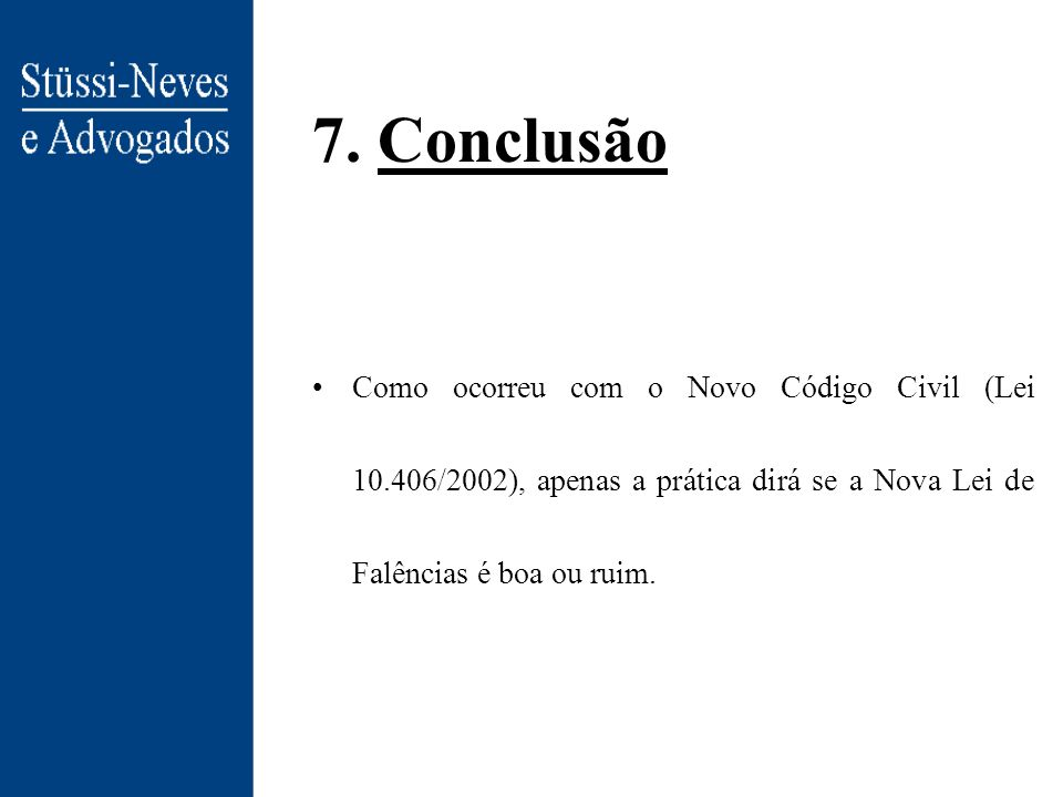 7. Conclusão Como ocorreu com o Novo Código Civil (Lei 10.406/2002), apenas a prática dirá se a Nova Lei de Falências é boa ou ruim.