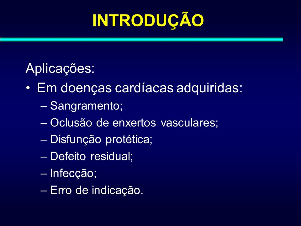 INTRODUÇÃO Aplicações: Em doenças cardíacas adquiridas: Sangramento;
