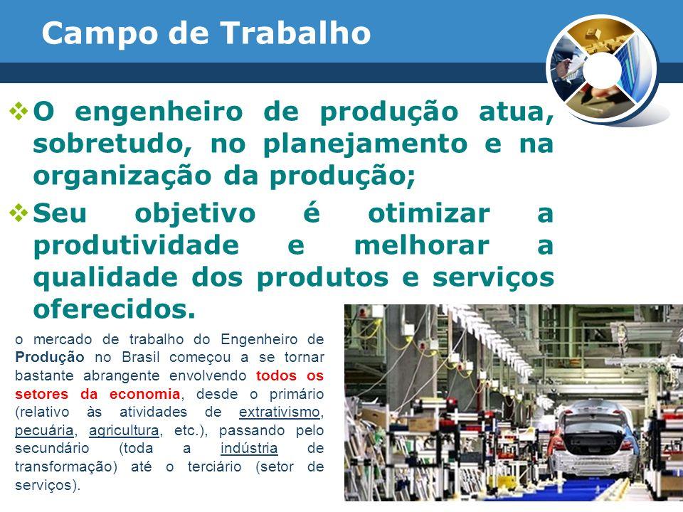 Campo de Trabalho O engenheiro de produção atua, sobretudo, no planejamento e na organização da produção;
