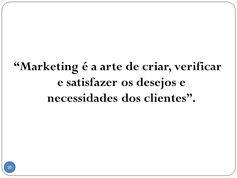 Marketing é a arte de criar, verificar e satisfazer os desejos e necessidades dos clientes .