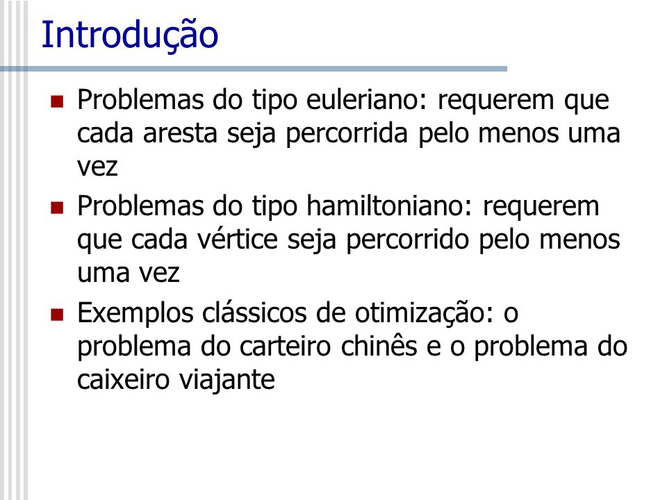 IntroduçãoProblemas do tipo euleriano: requerem que cada aresta seja percorrida pelo menos uma vez.