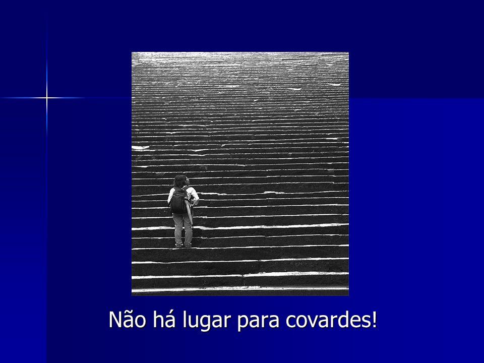 Não há lugar para covardes!