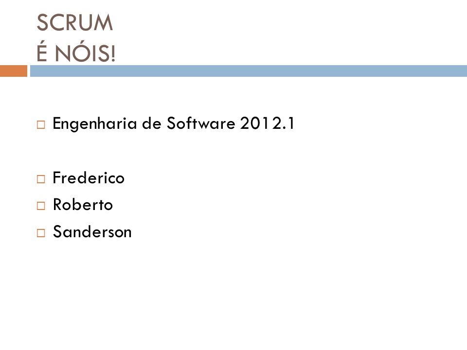 SCRUM É NÓIS! Engenharia de Software 2012.1 Frederico Roberto