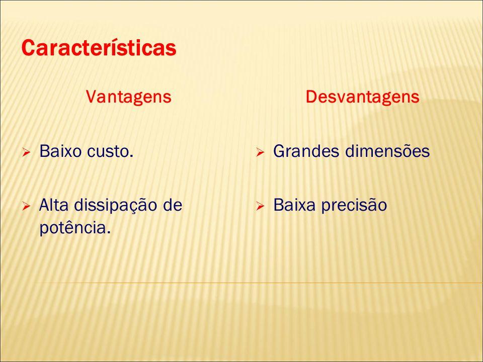 Características Vantagens Baixo custo. Alta dissipação de potência.