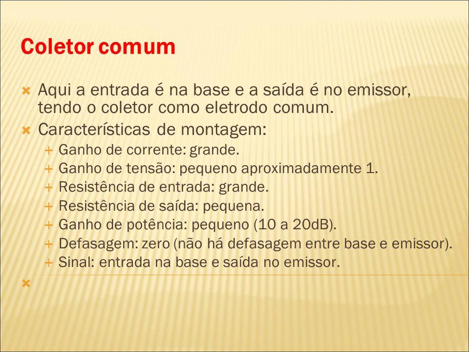 Coletor comumAqui a entrada é na base e a saída é no emissor, tendo o coletor como eletrodo comum. Características de montagem: