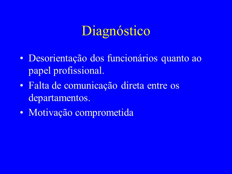 Diagnóstico Desorientação dos funcionários quanto ao papel profissional. Falta de comunicação direta entre os departamentos.