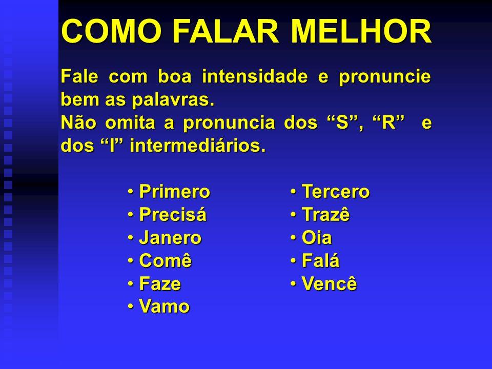 COMO FALAR MELHOR Fale com boa intensidade e pronuncie bem as palavras. Não omita a pronuncia dos S , R e dos I intermediários.