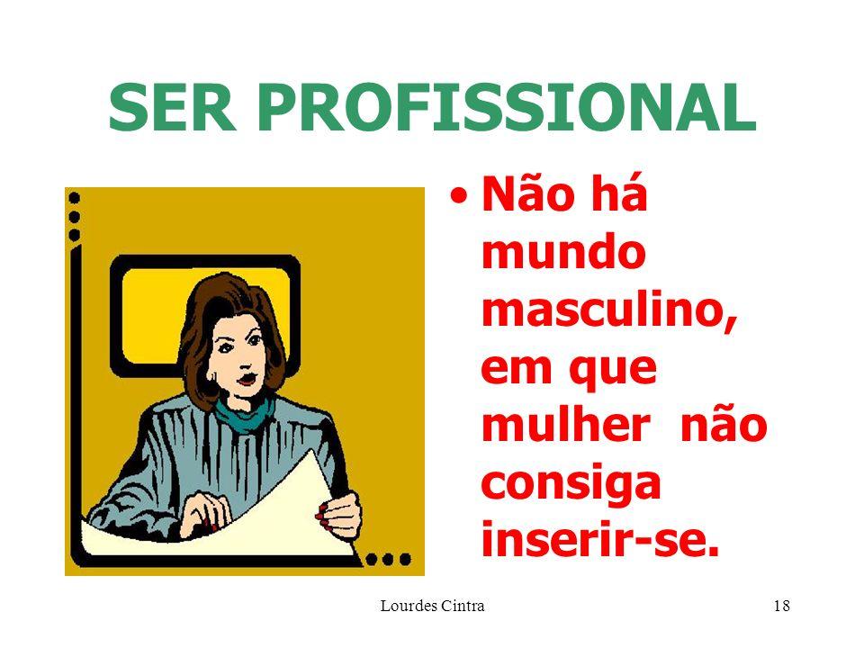 SER PROFISSIONAL Não há mundo masculino, em que mulher não consiga inserir-se. Lourdes Cintra