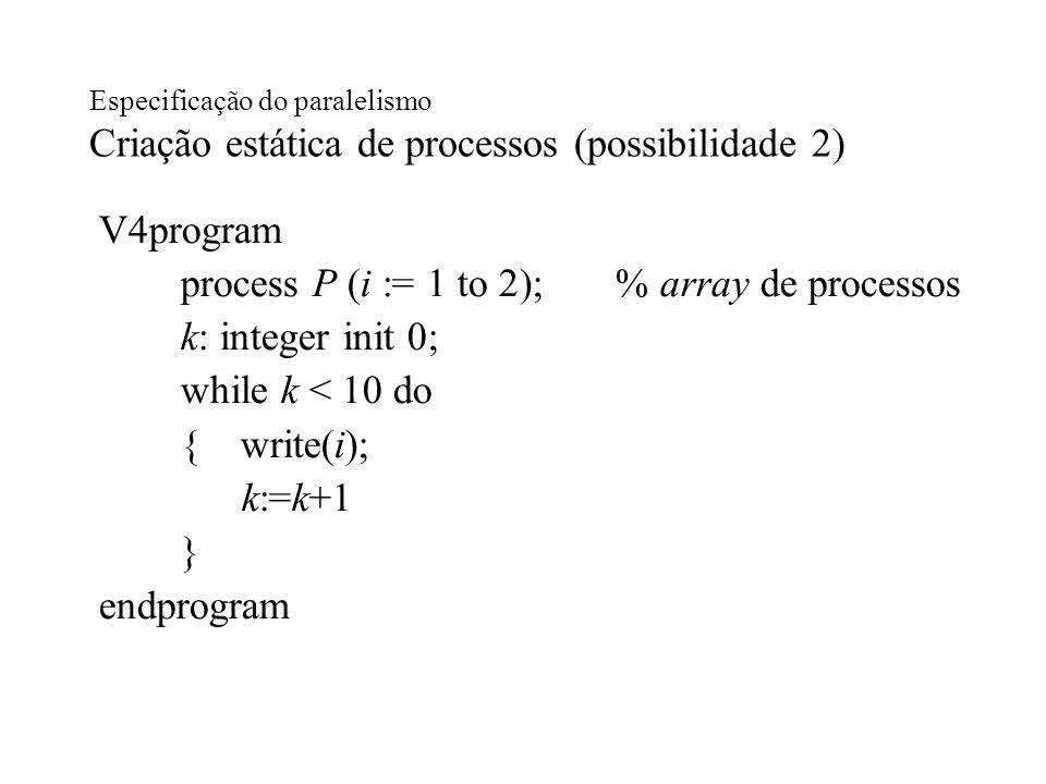 process P (i := 1 to 2); % array de processos k: integer init 0;