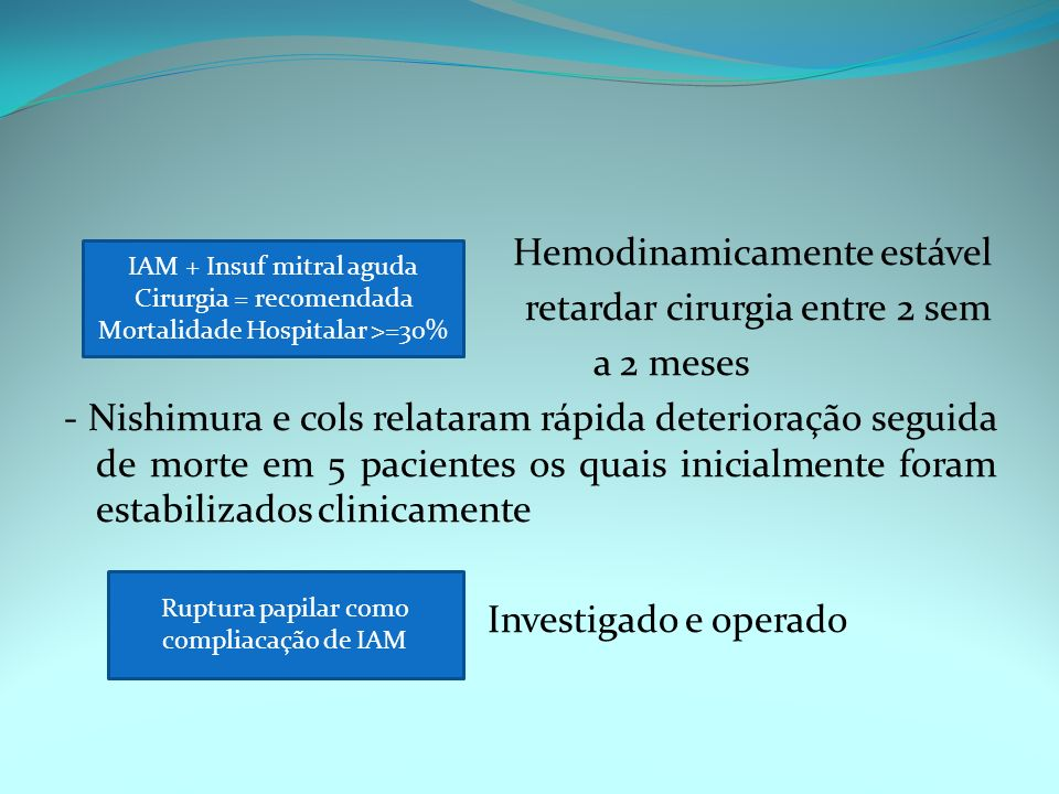 Hemodinamicamente estável retardar cirurgia entre 2 sem a 2 meses - Nishimura e cols relataram rápida deterioração seguida de morte em 5 pacientes os quais inicialmente foram estabilizados clinicamente Investigado e operado