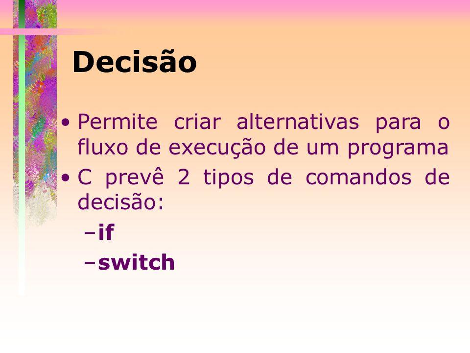 Decisão Permite criar alternativas para o fluxo de execução de um programa. C prevê 2 tipos de comandos de decisão: