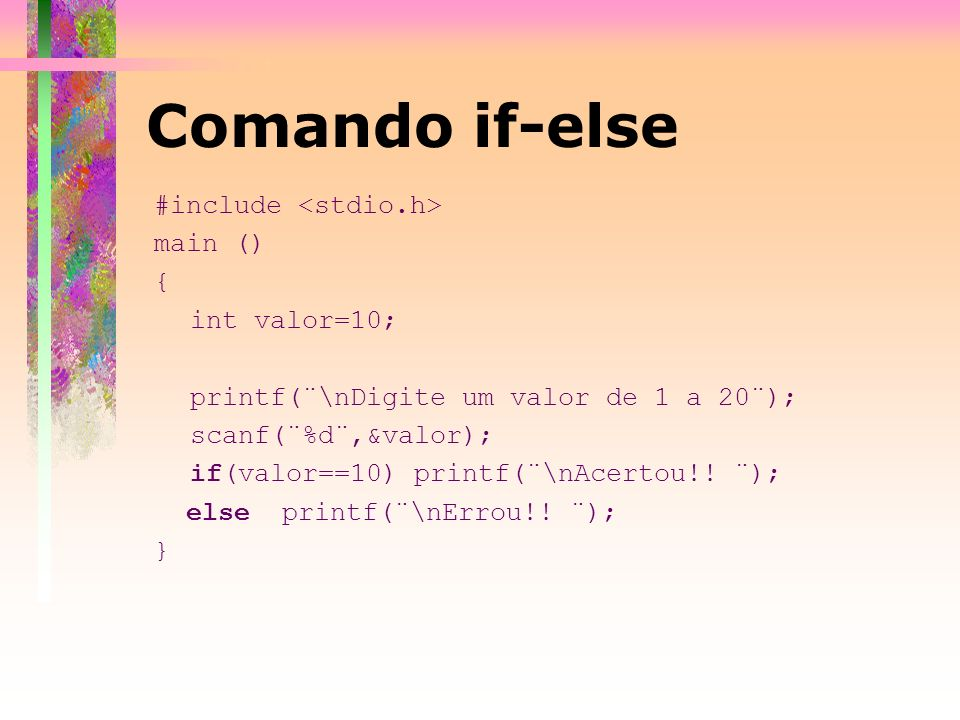 Comando if-else #include <stdio.h> main () { int valor=10;