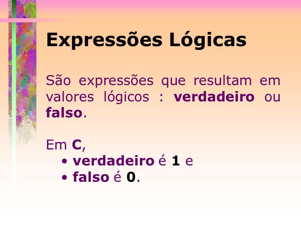 Expressões Lógicas São expressões que resultam em valores lógicos : verdadeiro ou falso. Em C, verdadeiro é 1 e.