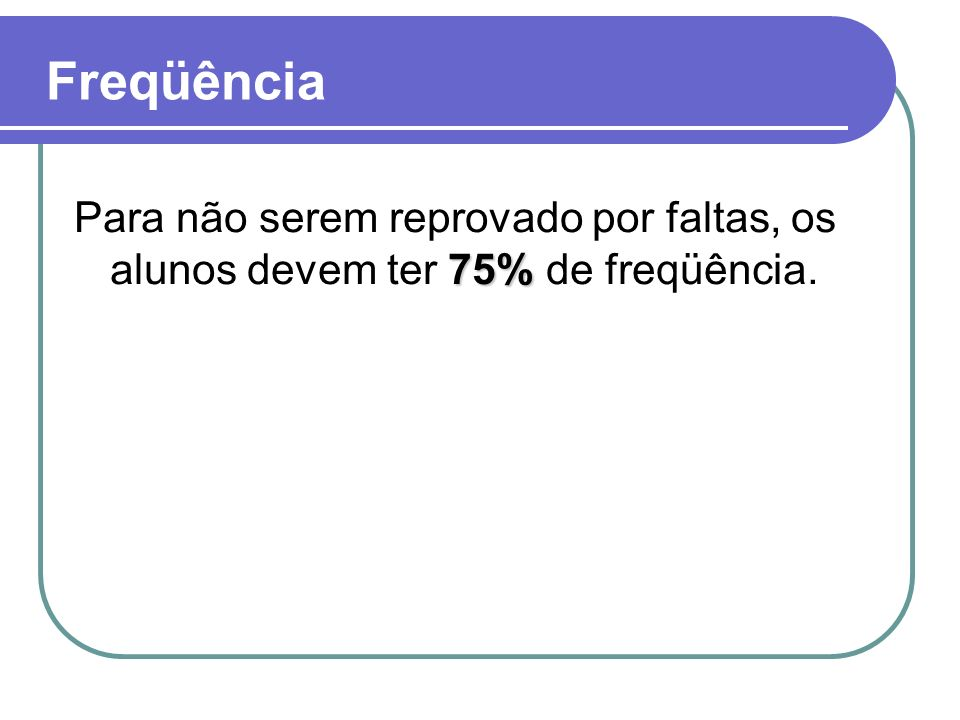 Freqüência Para não serem reprovado por faltas, os alunos devem ter 75% de freqüência.