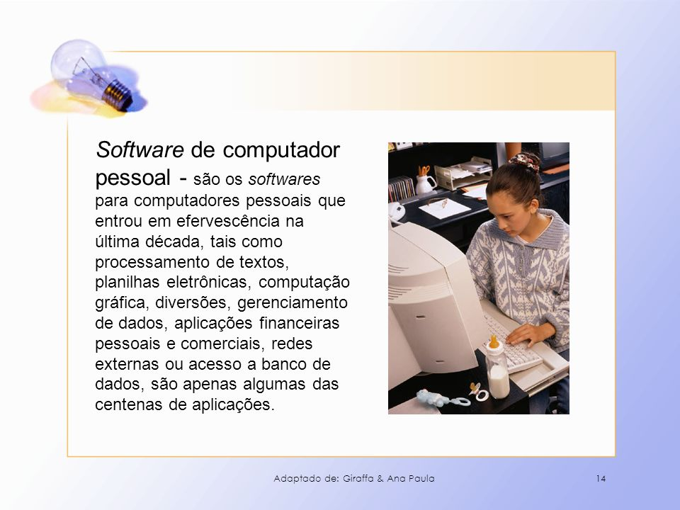 Software de computador pessoal - são os softwares para computadores pessoais que entrou em efervescência na última década, tais como processamento de textos, planilhas eletrônicas, computação gráfica, diversões, gerenciamento de dados, aplicações financeiras pessoais e comerciais, redes externas ou acesso a banco de dados, são apenas algumas das centenas de aplicações.