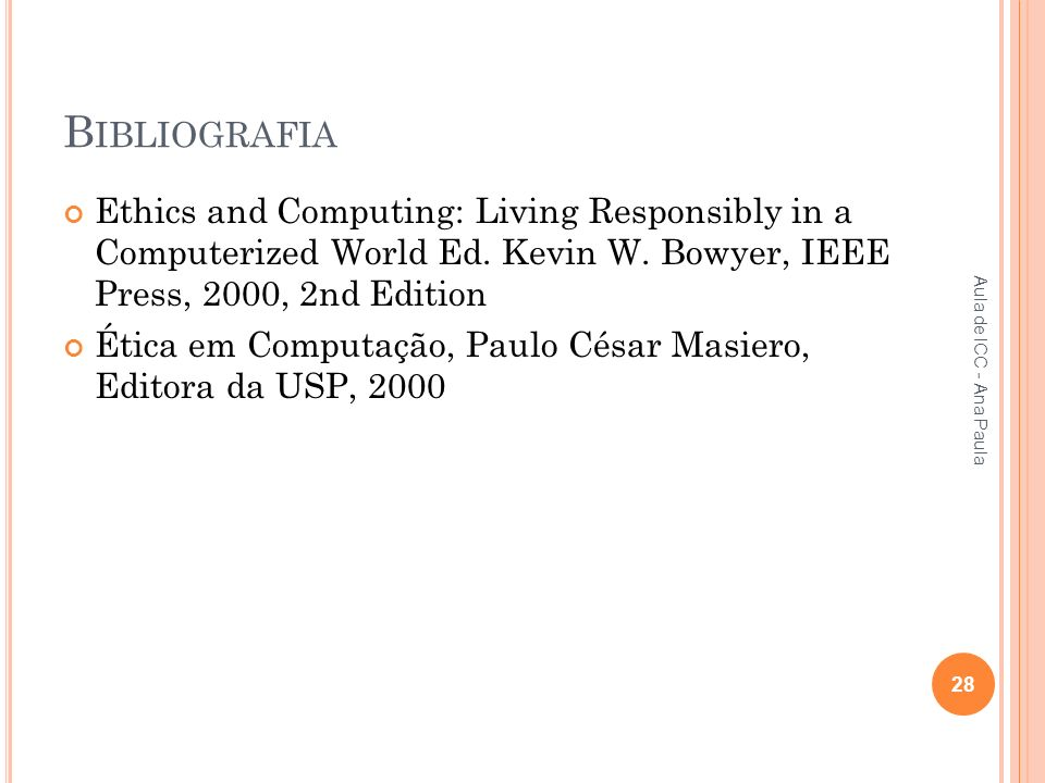 Bibliografia Ethics and Computing: Living Responsibly in a Computerized World Ed. Kevin W. Bowyer, IEEE Press, 2000, 2nd Edition.