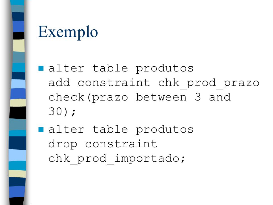 Exemploalter table produtos add constraint chk_prod_prazo check(prazo between 3 and 30); alter table produtos drop constraint chk_prod_importado;