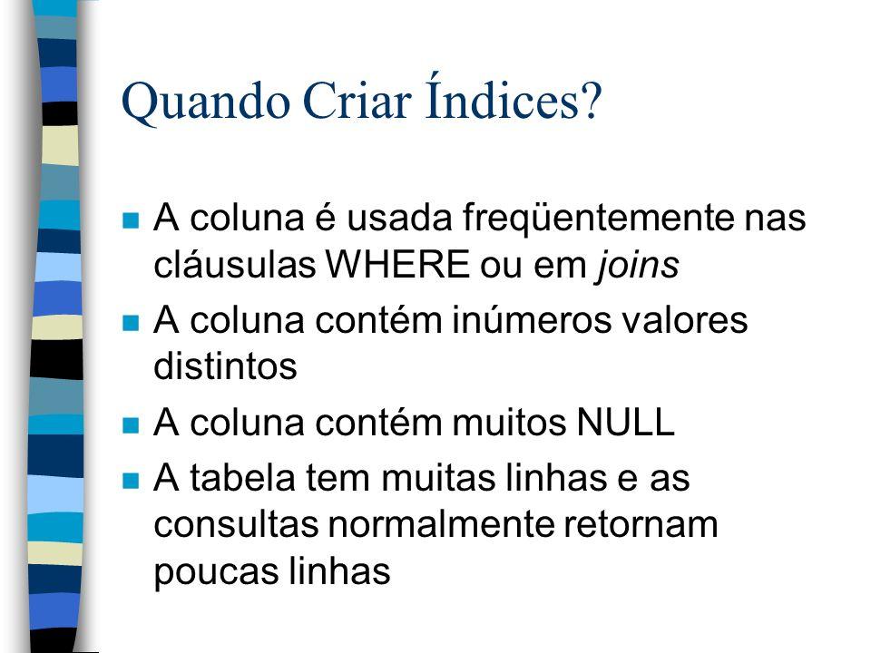 Quando Criar Índices A coluna é usada freqüentemente nas cláusulas WHERE ou em joins. A coluna contém inúmeros valores distintos.