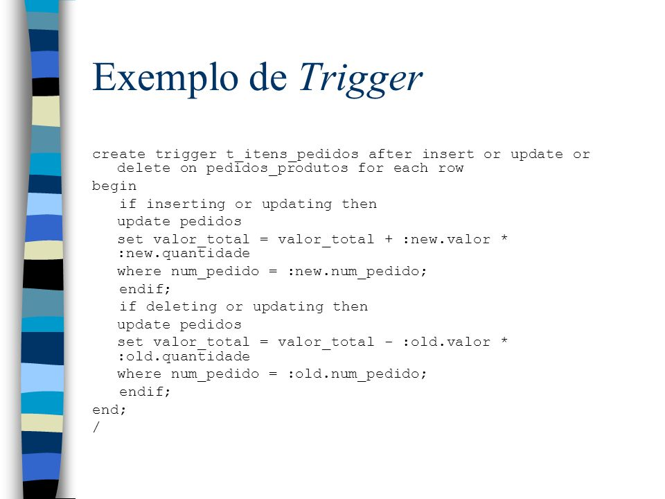 Exemplo de Triggercreate trigger t_itens_pedidos after insert or update or delete on pedidos_produtos for each row.