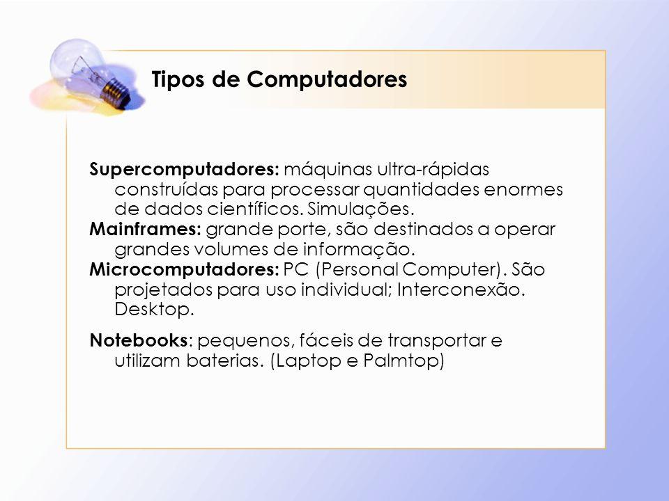 Tipos de Computadores Supercomputadores: máquinas ultra-rápidas construídas para processar quantidades enormes de dados científicos. Simulações.