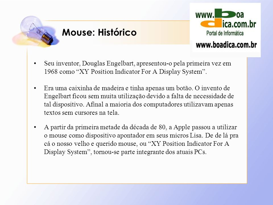 Mouse: HistóricoSeu inventor, Douglas Engelbart, apresentou-o pela primeira vez em 1968 como XY Position Indicator For A Display System .