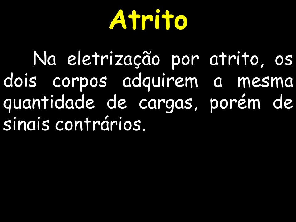 AtritoNa eletrização por atrito, os dois corpos adquirem a mesma quantidade de cargas, porém de sinais contrários.