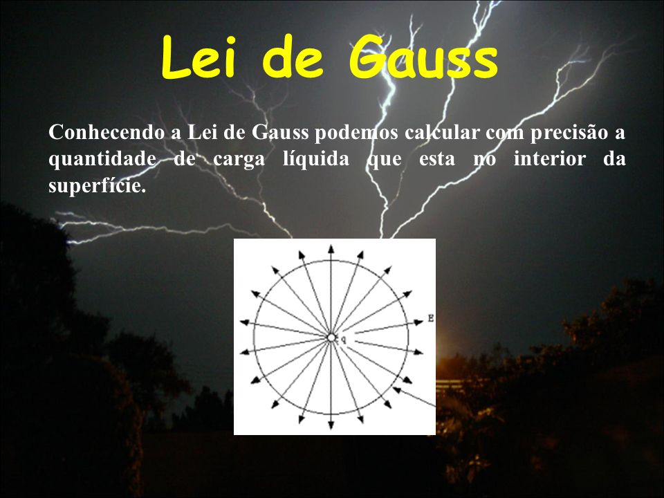 Lei de Gauss Conhecendo a Lei de Gauss podemos calcular com precisão a quantidade de carga líquida que esta no interior da superfície.