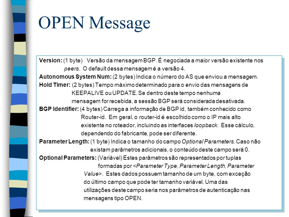 OPEN Message Version: (1 byte) Versão da mensagem BGP. É negociada a maior versão existente nos. peers. O default dessa mensagem é a versão 4.